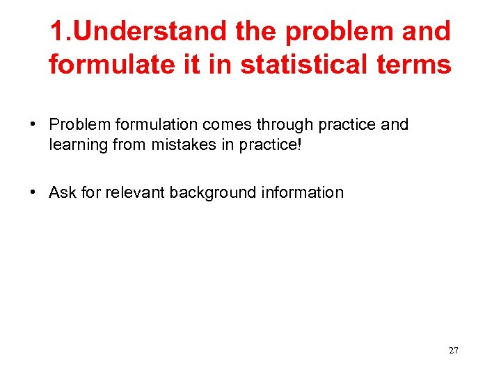 1. Understand the problem and formulate it in statistical terms • Problem formulation comes