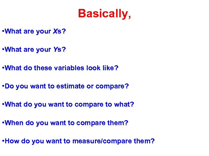 Basically, • What are your Xs? • What are your Ys? • What do