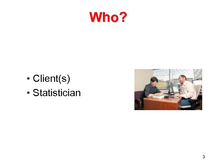 Who? • Client(s) • Statistician 3