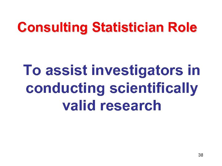 Consulting Statistician Role To assist investigators in conducting scientifically valid research 38