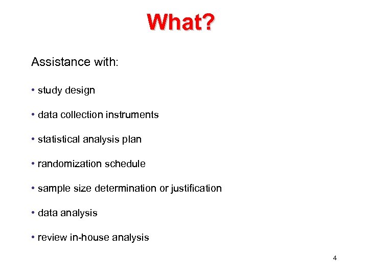 What? Assistance with: • study design • data collection instruments • statistical analysis plan