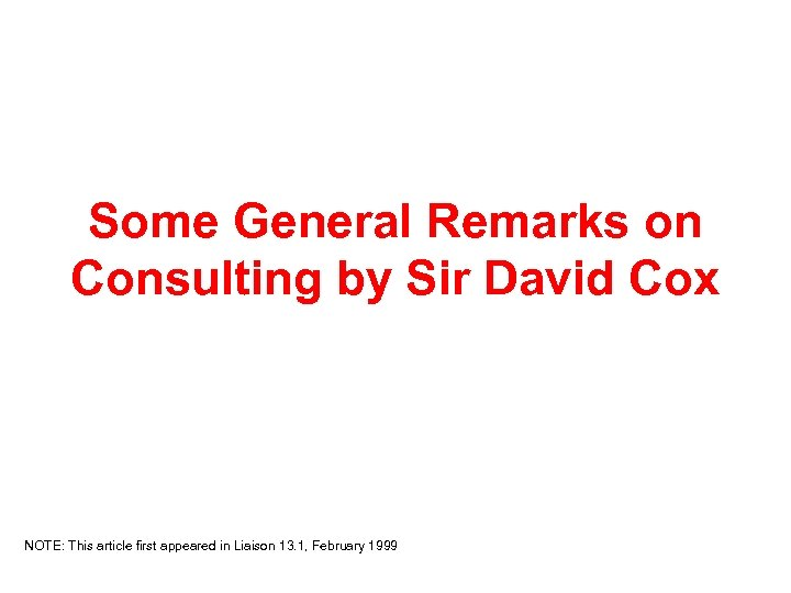 Some General Remarks on Consulting by Sir David Cox NOTE: This article first appeared