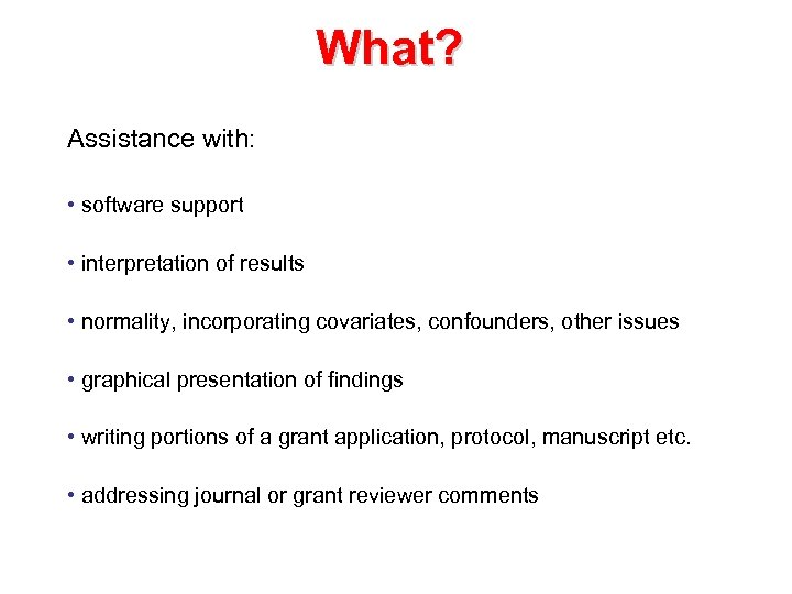 What? Assistance with: • software support • interpretation of results • normality, incorporating covariates,