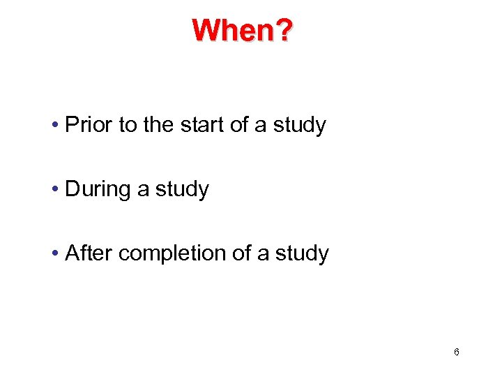 When? • Prior to the start of a study • During a study •