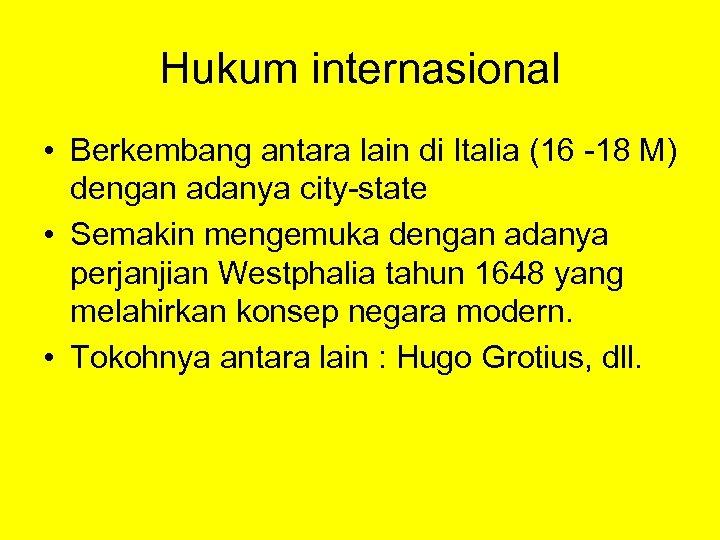 Hukum internasional • Berkembang antara lain di Italia (16 -18 M) dengan adanya city-state
