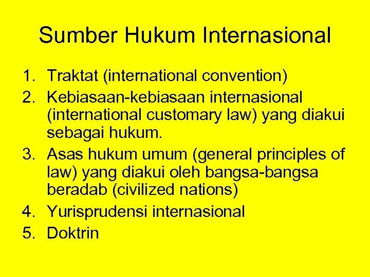 Sumber Hukum Internasional 1. Traktat (international convention) 2. Kebiasaan-kebiasaan internasional (international customary law) yang