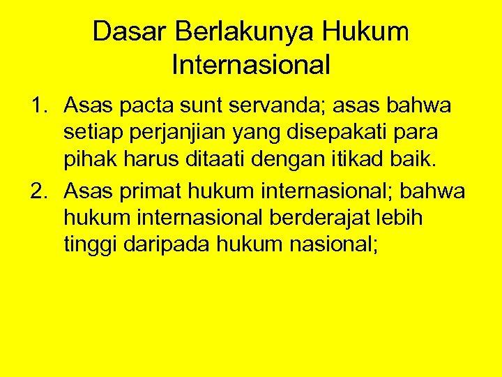 Dasar Berlakunya Hukum Internasional 1. Asas pacta sunt servanda; asas bahwa setiap perjanjian yang