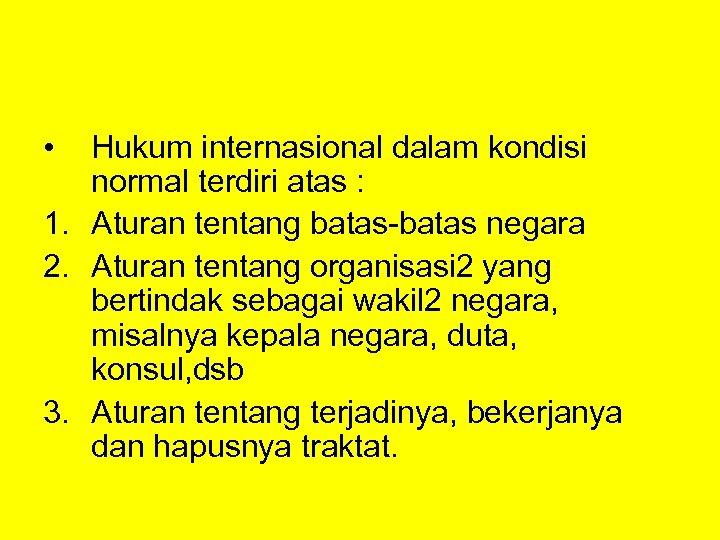 • Hukum internasional dalam kondisi normal terdiri atas : 1. Aturan tentang batas-batas