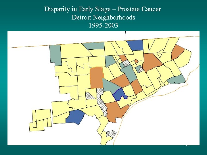 Disparity in Early Stage – Prostate Cancer Detroit Neighborhoods 1995 -2003 16