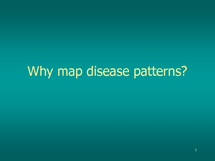 Why map disease patterns? 7