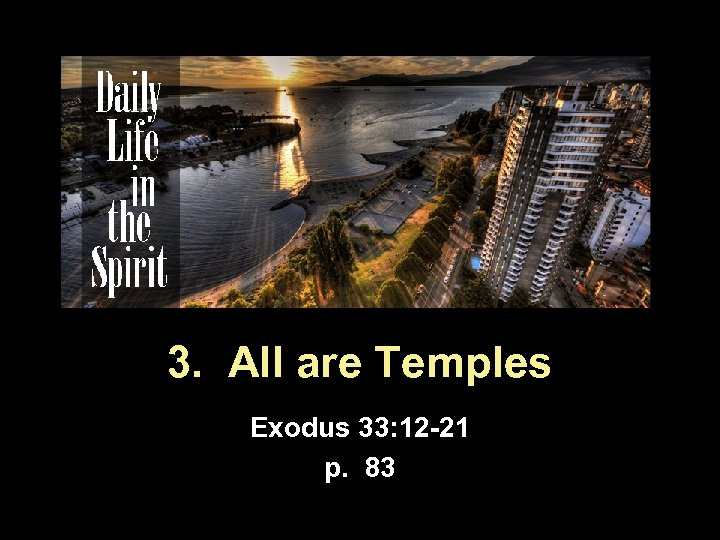 3. All are Temples Exodus 33: 12 -21 p. 83