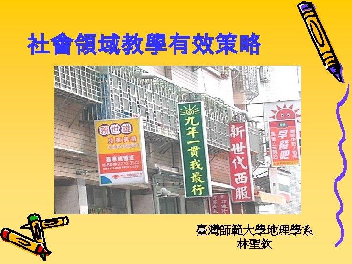社會領域教學有效策略 臺灣師範大學地理學系 林聖欽