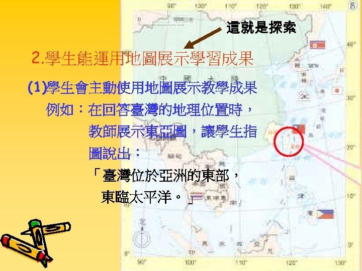 這就是探索 2. 學生能運用地圖展示學習成果 (1)學生會主動使用地圖展示教學成果 例如:在回答臺灣的地理位置時, 教師展示東亞圖,讓學生指 圖說出: 「臺灣位於亞洲的東部, 東臨太平洋。」
