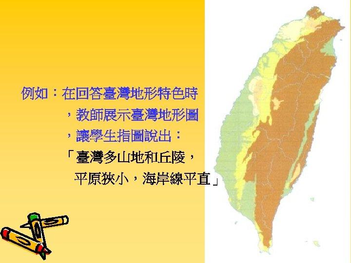 例如:在回答臺灣地形特色時 ,教師展示臺灣地形圖 ,讓學生指圖說出: 「臺灣多山地和丘陵, 平原狹小,海岸線平直」
