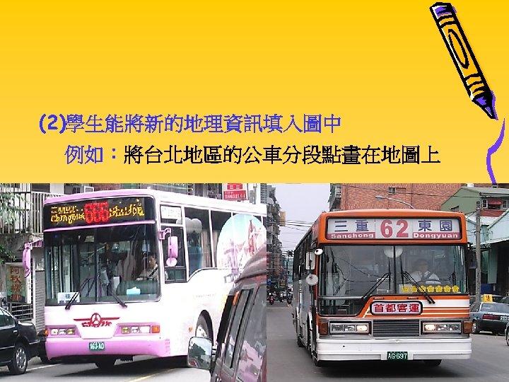 (2)學生能將新的地理資訊填入圖中 例如:將台北地區的公車分段點畫在地圖上