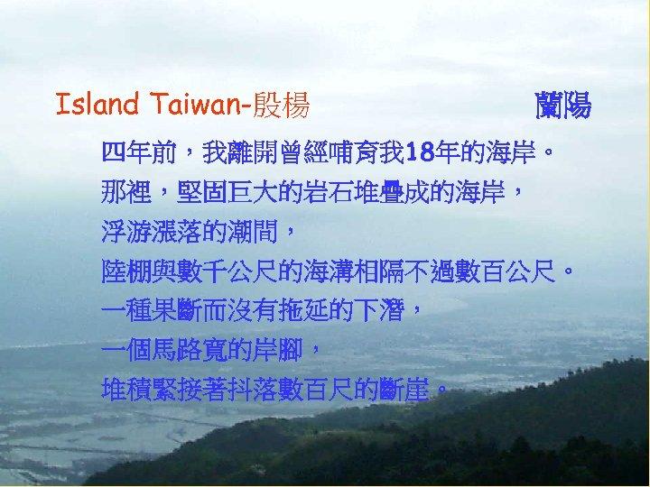 Island Taiwan-殷楊 蘭陽 四年前,我離開曾經哺育我 18年的海岸。 那裡,堅固巨大的岩石堆疊成的海岸, 浮游漲落的潮間, 陸棚與數千公尺的海溝相隔不過數百公尺。 一種果斷而沒有拖延的下潛, 一個馬路寬的岸腳, 堆積緊接著抖落數百尺的斷崖。