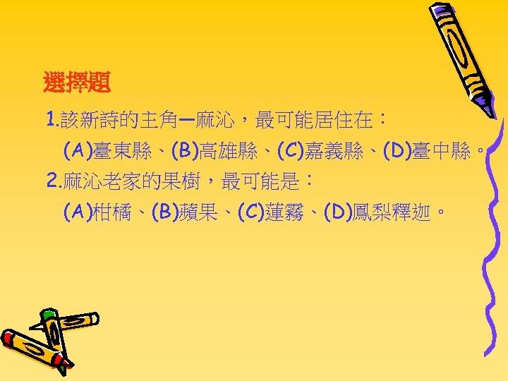 選擇題 1. 該新詩的主角—麻沁,最可能居住在: (A)臺東縣、(B)高雄縣、(C)嘉義縣、(D)臺中縣。 2. 麻沁老家的果樹,最可能是: (A)柑橘、(B)蘋果、(C)蓮霧、(D)鳳梨釋迦。