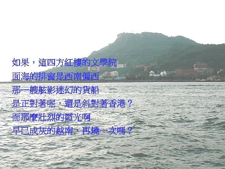 如果,這四方紅樓的文學院 面海的排窗是西南偏西 那一艘舷影迷幻的貨船 是正對著呢,還是斜對著香港? 而那麼壯烈的霞光啊 早已成灰的越南,再燒一次嗎?