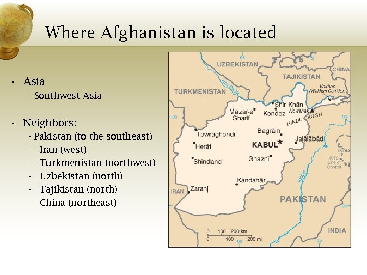 Where Afghanistan is located • Asia - Southwest Asia • Neighbors: - Pakistan (to