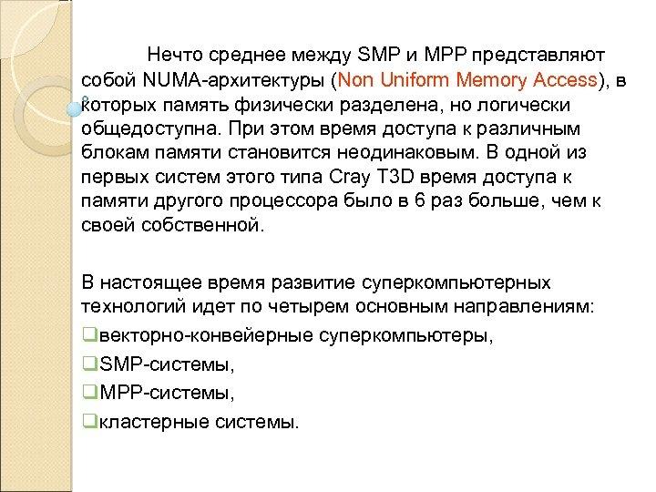 Нечто среднее между SMP и MPP представляют собой NUMA-архитектуры (Non Uniform Memory Access), в
