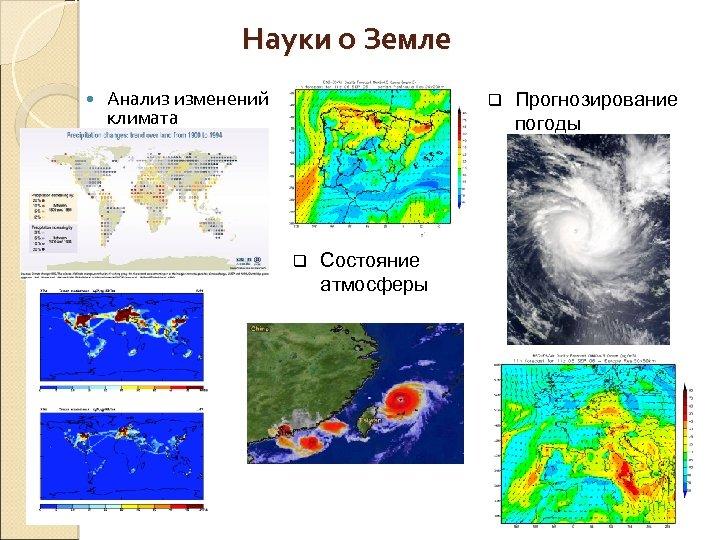 Науки о Земле Анализ изменений климата q q Состояние атмосферы Прогнозирование погоды