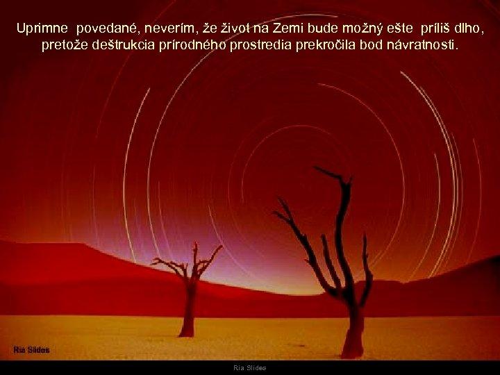 Uprimne povedané, neverím, že život na Zemi bude možný ešte príliš dlho, pretože deštrukcia
