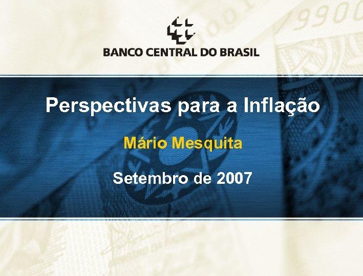 Perspectivas para a Inflação Mário Mesquita Setembro de 2007 1
