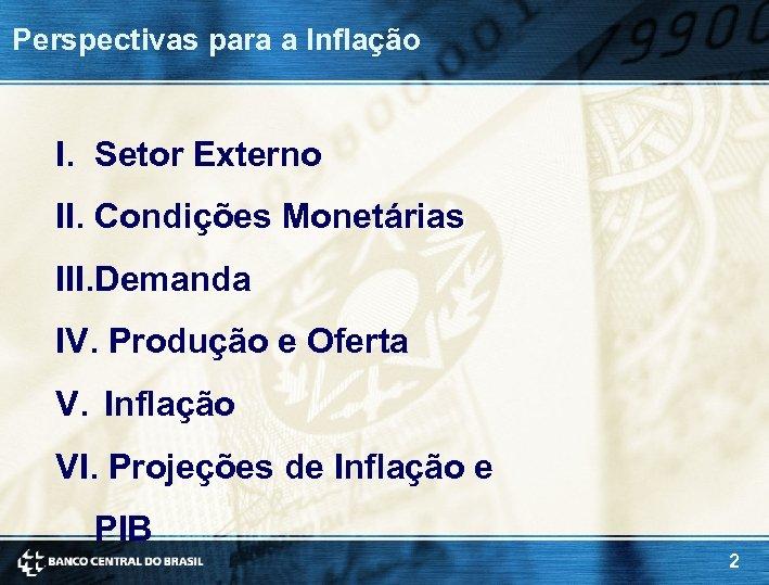 Perspectivas para a Inflação I. Setor Externo II. Condições Monetárias III. Demanda IV. Produção