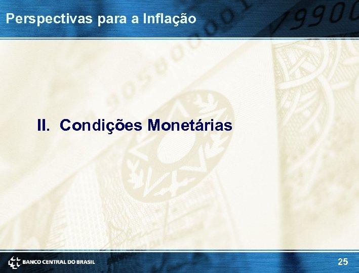 Perspectivas para a Inflação II. Condições Monetárias 25