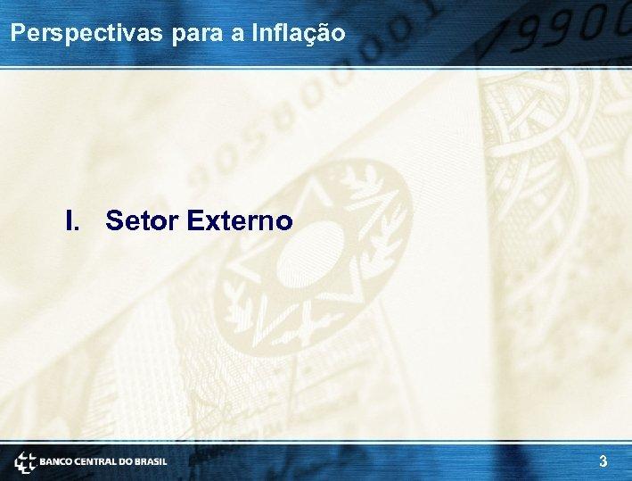 Perspectivas para a Inflação I. Setor Externo 3