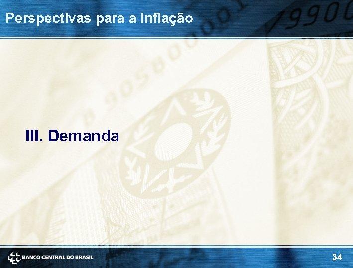 Perspectivas para a Inflação III. Demanda 34