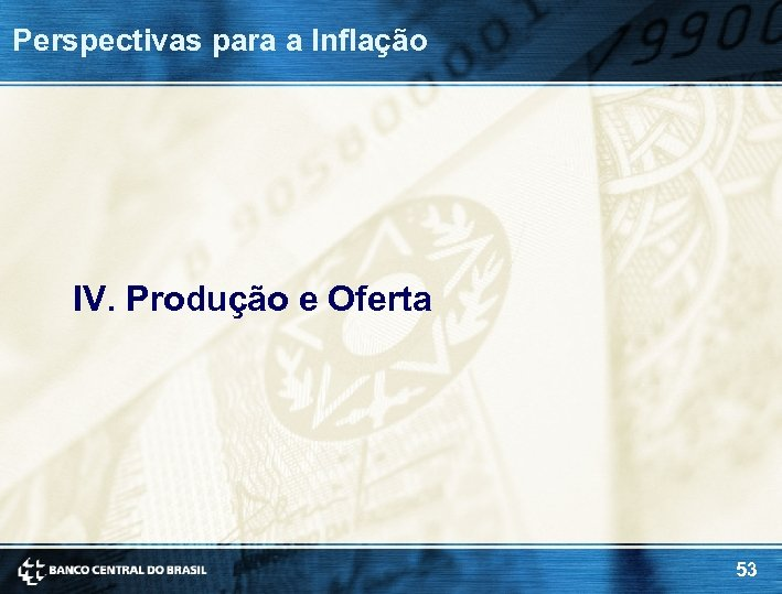 Perspectivas para a Inflação IV. Produção e Oferta 53