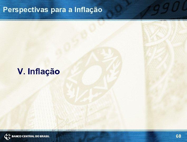 Perspectivas para a Inflação V. Inflação 60