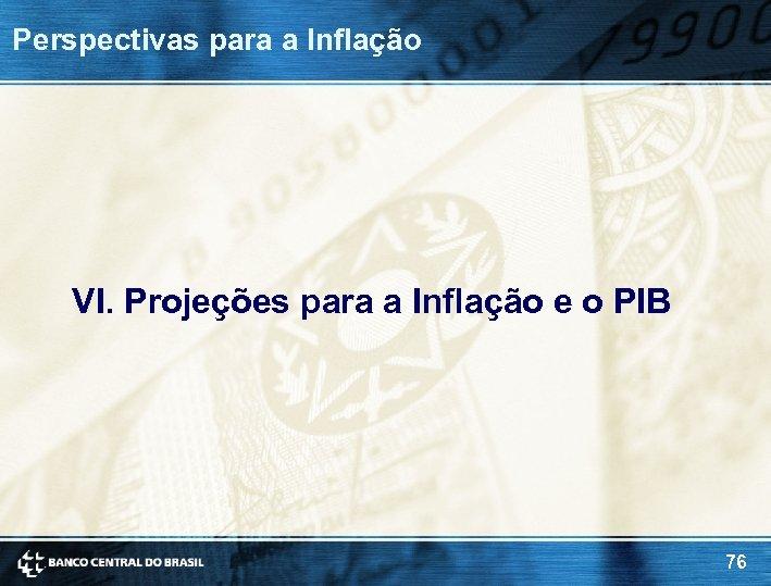 Perspectivas para a Inflação VI. Projeções para a Inflação e o PIB 76
