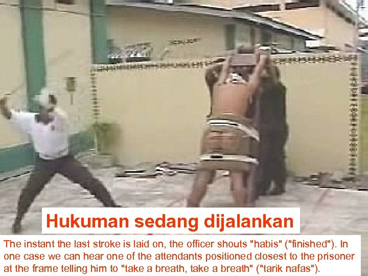 Hukuman sedang dijalankan The instant the last stroke is laid on, the officer shouts