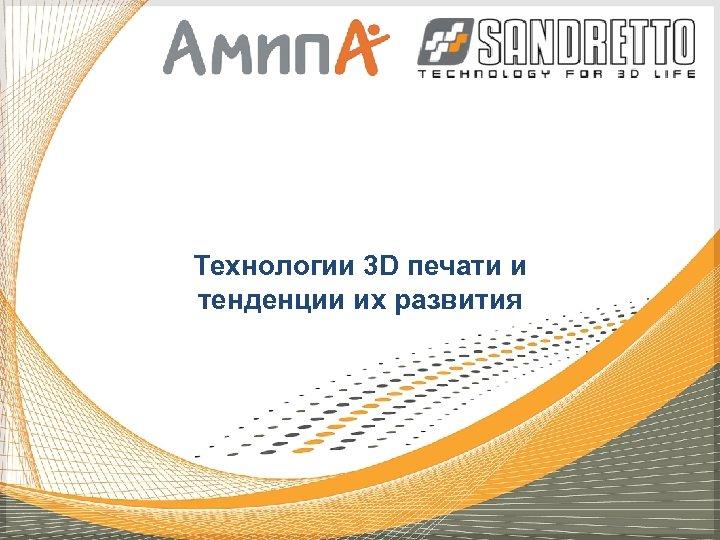Технологии 3 D печати и тенденции их развития
