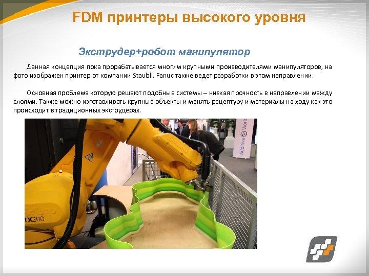 FDM принтеры высокого уровня Экструдер+робот манипулятор Данная концепция пока прорабатывается многим крупными производителями манипуляторов,