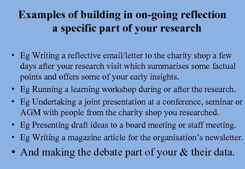 Examples of building in on-going reflection a specific part of your research • Eg