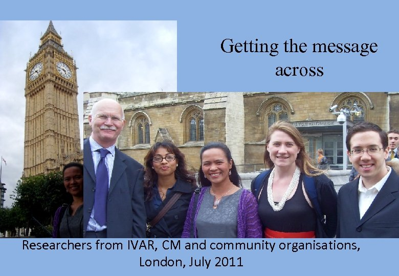 Getting the message across Researchers from IVAR, CM and community organisations, London, July 2011