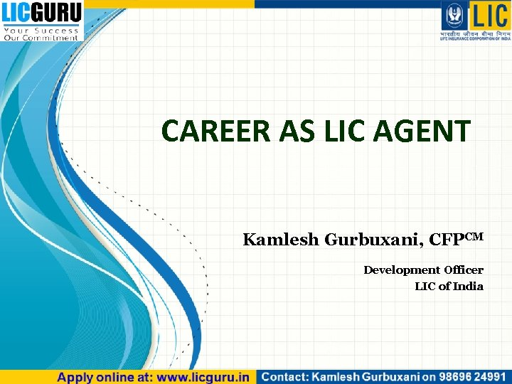 CAREER AS LIC AGENT Kamlesh Gurbuxani, CFPCM Development Officer LIC of India