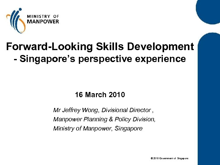 Forward-Looking Skills Development - Singapore's perspective experience 16 March 2010 Mr Jeffrey Wong, Divisional