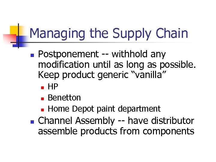 Managing the Supply Chain n Postponement -- withhold any modification until as long as