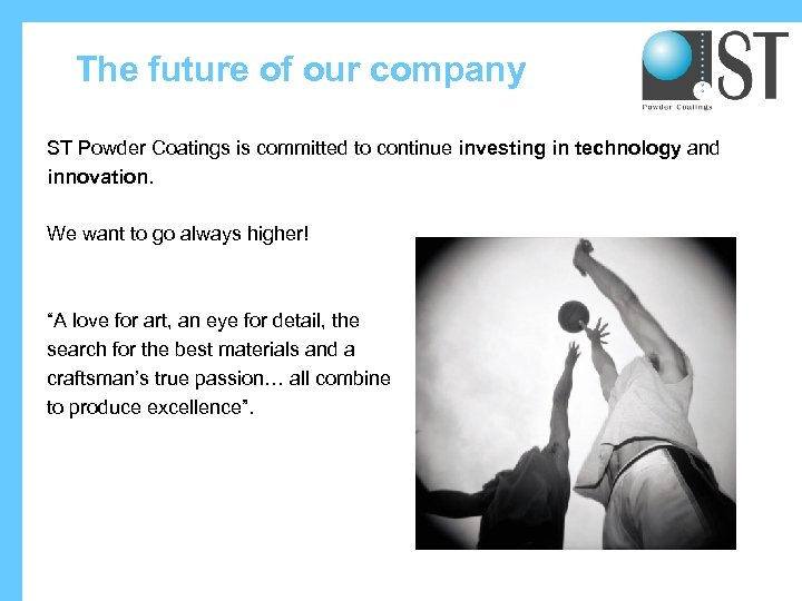 The future of our company ST Powder Coatings is committed to continue investing in