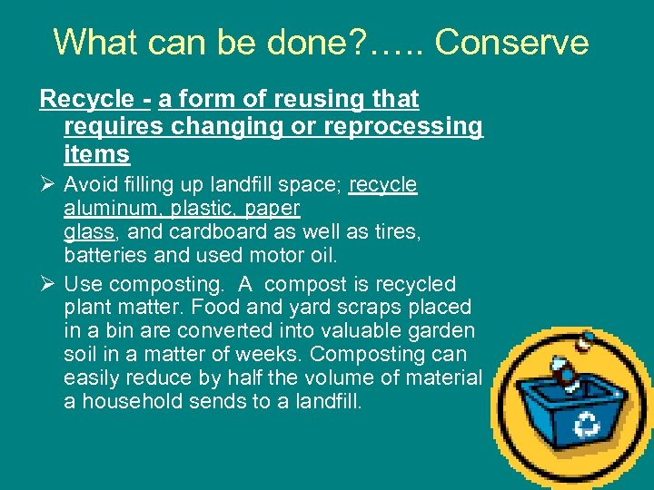 What can be done? …. . Conserve Recycle - a form of reusing that