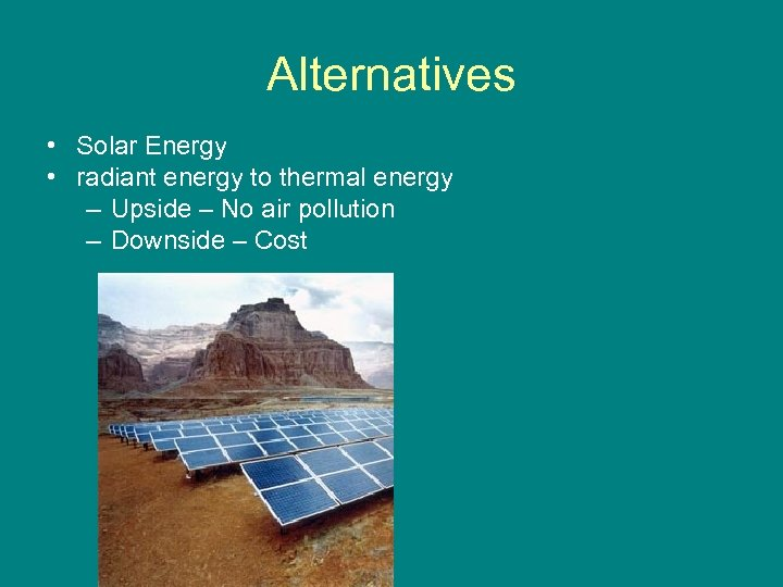 Alternatives • Solar Energy • radiant energy to thermal energy – Upside – No