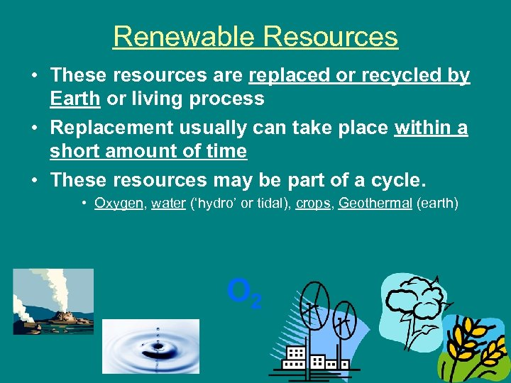 Renewable Resources • These resources are replaced or recycled by Earth or living process
