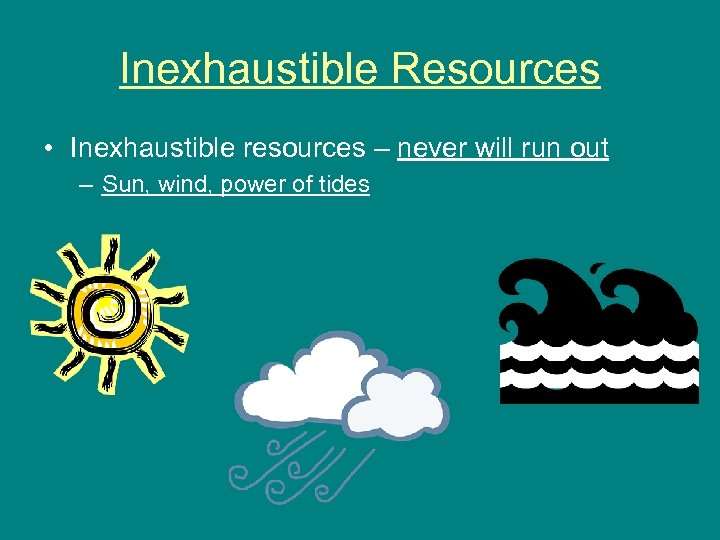 Inexhaustible Resources • Inexhaustible resources – never will run out – Sun, wind, power