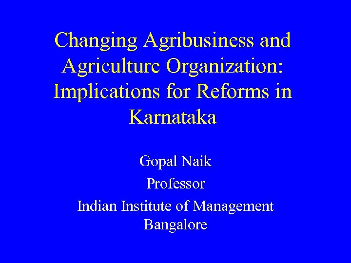 Changing Agribusiness and Agriculture Organization: Implications for Reforms in Karnataka Gopal Naik Professor Indian