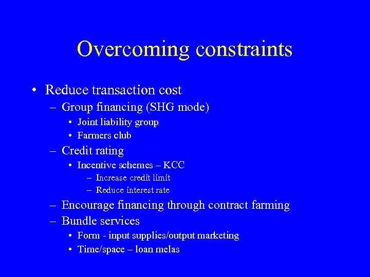 Overcoming constraints • Reduce transaction cost – Group financing (SHG mode) • Joint liability
