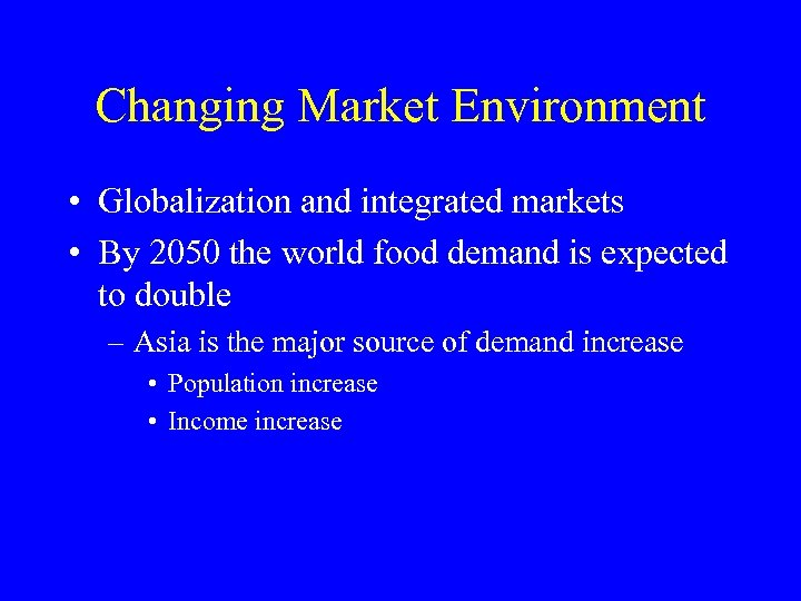 Changing Market Environment • Globalization and integrated markets • By 2050 the world food